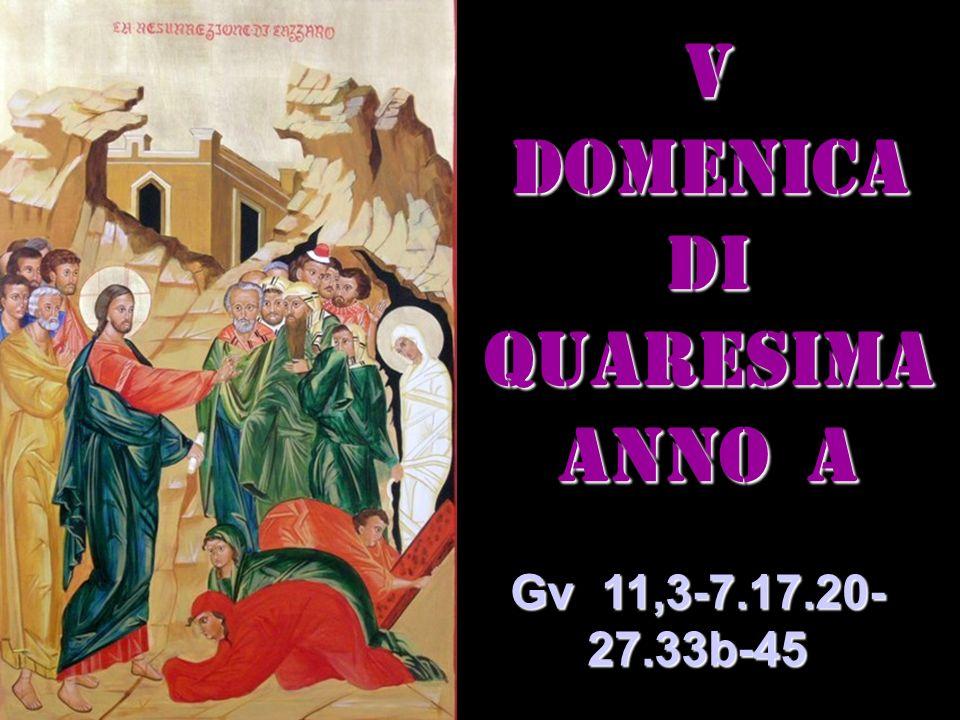 V DOMENICA DI QUARESIMA ANNO a Gv 11,3-7.17.20- 27.33b-45