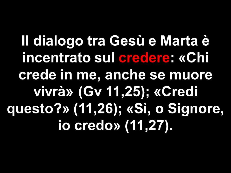 Il dialogo tra Gesù e Marta è incentrato sul credere: «Chi crede in me, anche se muore vivrà» (Gv 11,25); «Credi questo?» (11,26); «Sì, o Signore, io credo» (11,27).