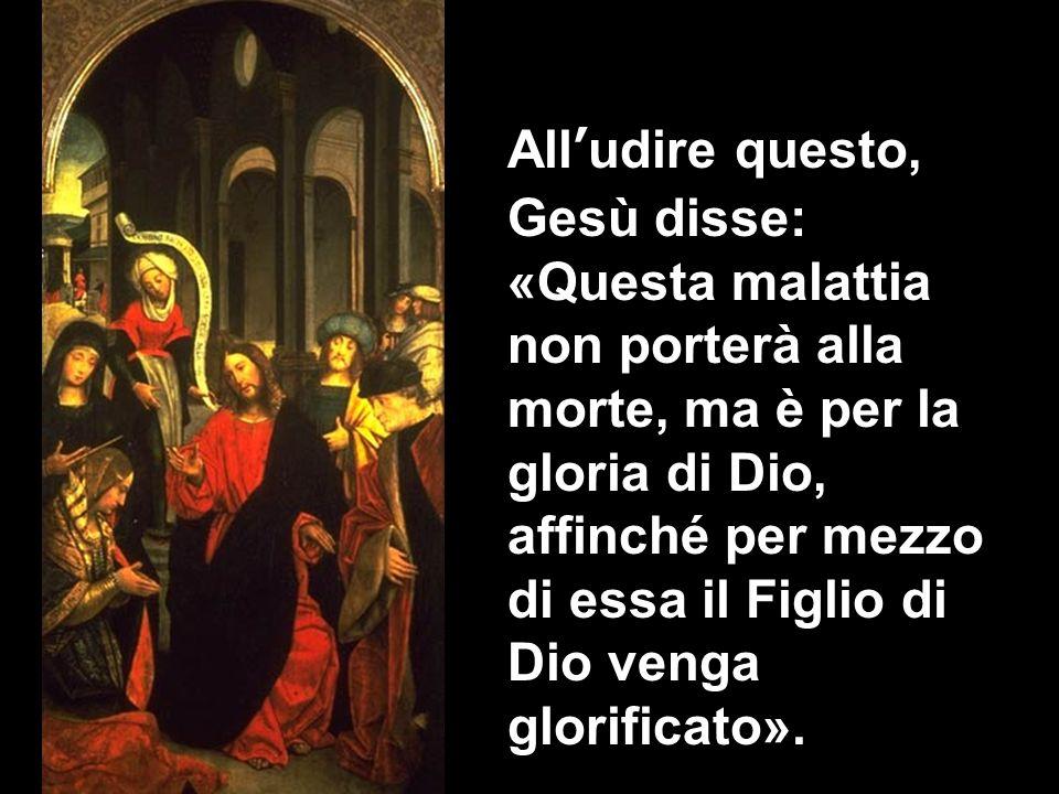All'udire questo, Gesù disse: «Questa malattia non porterà alla morte, ma è per la gloria di Dio, affinché per mezzo di essa il Figlio di Dio venga glorificato».