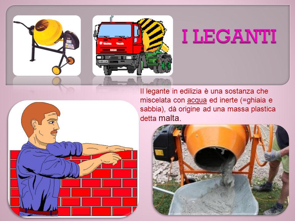 Il legante in edilizia è una sostanza che miscelata con acqua ed inerte (=ghiaia e sabbia), dà origine ad una massa plastica detta malta.