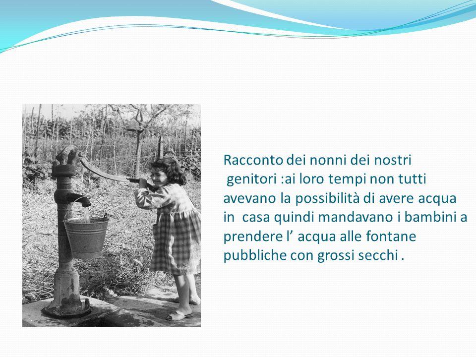 Racconto dei nonni dei nostri genitori :ai loro tempi non tutti avevano la possibilità di avere acqua in casa quindi mandavano i bambini a prendere l' acqua alle fontane pubbliche con grossi secchi.