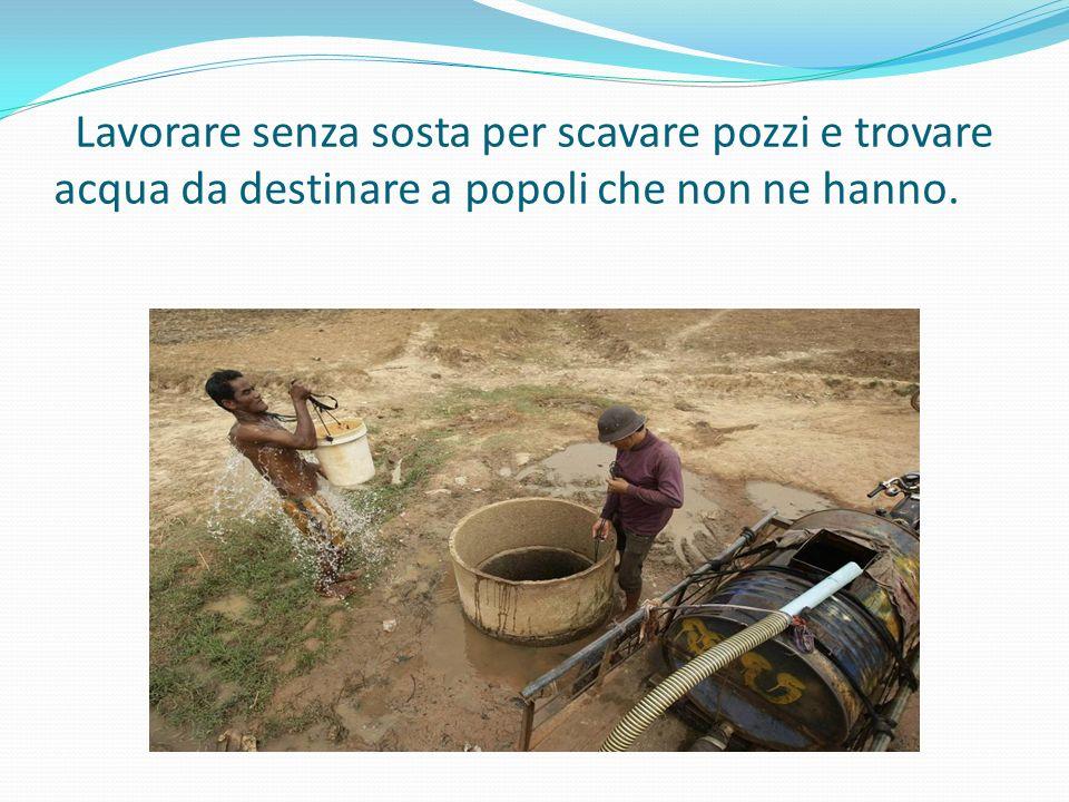 Lavorare senza sosta per scavare pozzi e trovare acqua da destinare a popoli che non ne hanno.