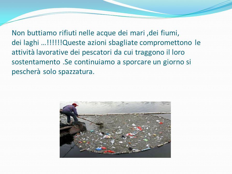 Non buttiamo rifiuti nelle acque dei mari,dei fiumi, dei laghi …!!!!!!Queste azioni sbagliate compromettono le attività lavorative dei pescatori da cui traggono il loro sostentamento.Se continuiamo a sporcare un giorno si pescherà solo spazzatura.