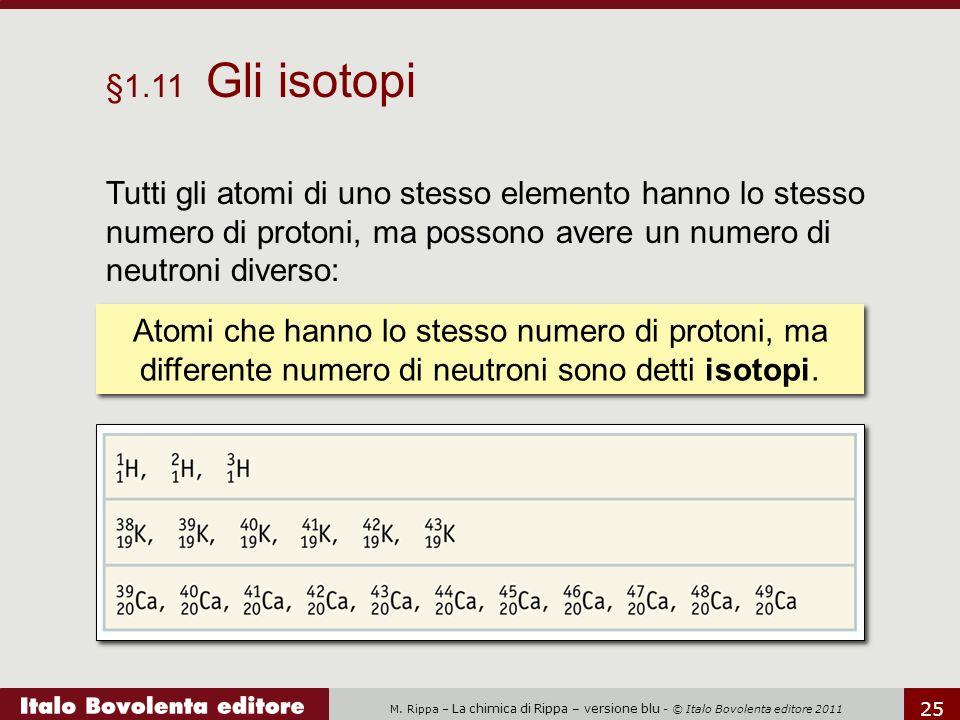 M. Rippa – La chimica di Rippa – versione blu - © Italo Bovolenta editore 2011 25 §1.11 Gli isotopi Tutti gli atomi di uno stesso elemento hanno lo st