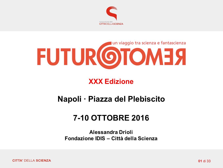 01 di 33 XXX Edizione Napoli · Piazza del Plebiscito 7-10 OTTOBRE 2016 Alessandra Drioli Fondazione IDIS – Città della Scienza