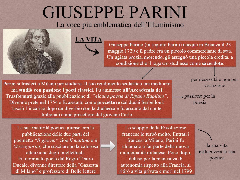 GIUSEPPE PARINI La voce più emblematica dell'Illuminismo LA VITA Giuseppe Parino (in seguito Parini) nacque in Brianza il 23 maggio 1729 e il padre era un piccolo commerciante di seta.