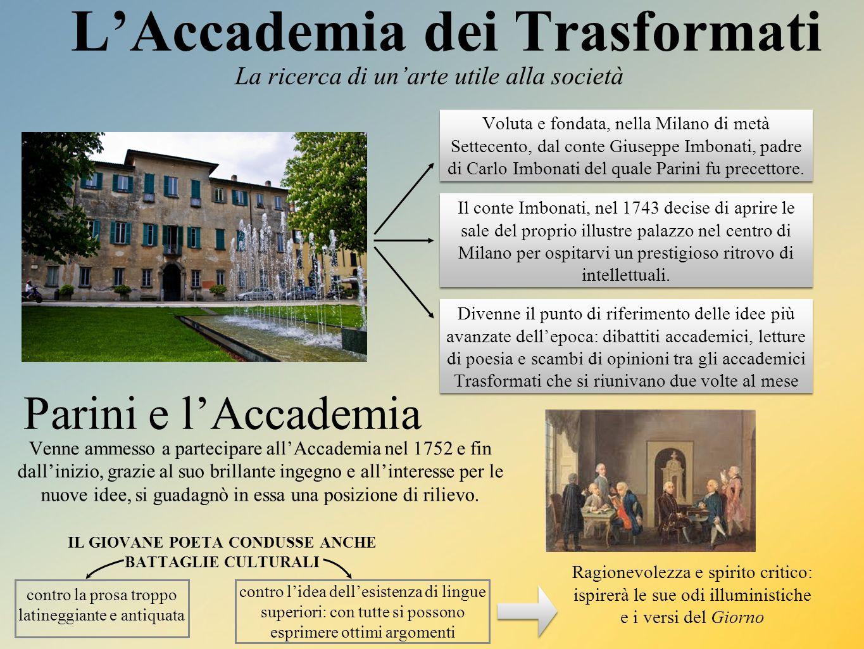 L'Accademia dei Trasformati La ricerca di un'arte utile alla società Voluta e fondata, nella Milano di metà Settecento, dal conte Giuseppe Imbonati, padre di Carlo Imbonati del quale Parini fu precettore.