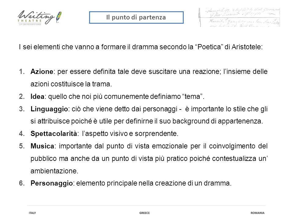 Il punto di partenza I sei elementi che vanno a formare il dramma secondo la Poetica di Aristotele: 1.Azione: per essere definita tale deve suscitare una reazione; l'insieme delle azioni costituisce la trama.
