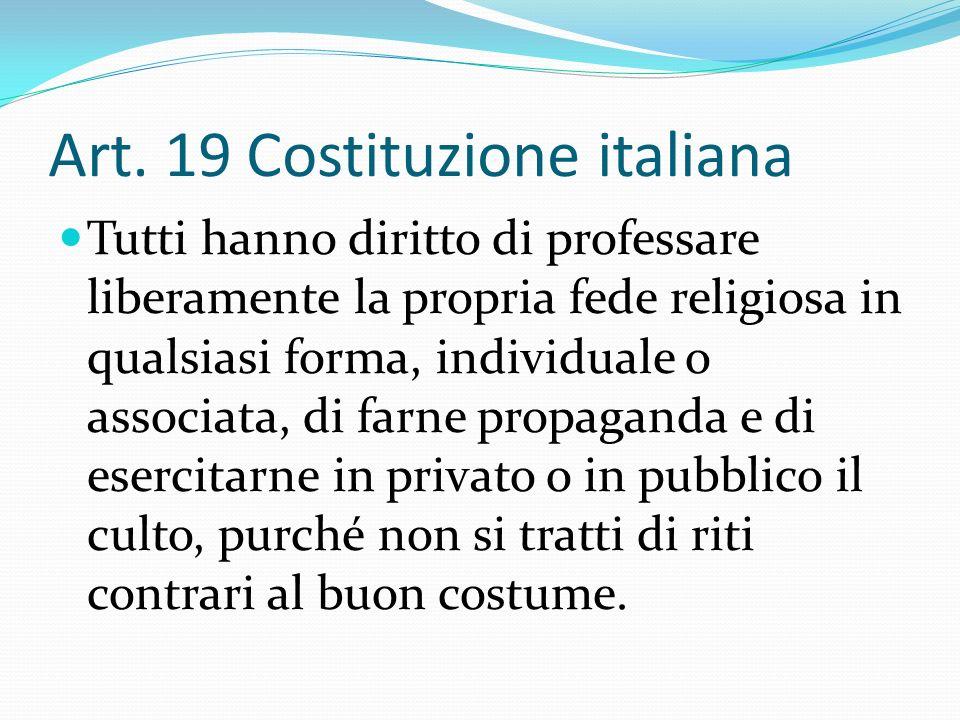 Art. 19 Costituzione italiana Tutti hanno diritto di professare liberamente la propria fede religiosa in qualsiasi forma, individuale o associata, di