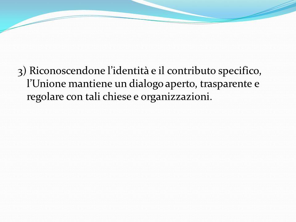 3) Riconoscendone l'identità e il contributo specifico, l'Unione mantiene un dialogo aperto, trasparente e regolare con tali chiese e organizzazioni.