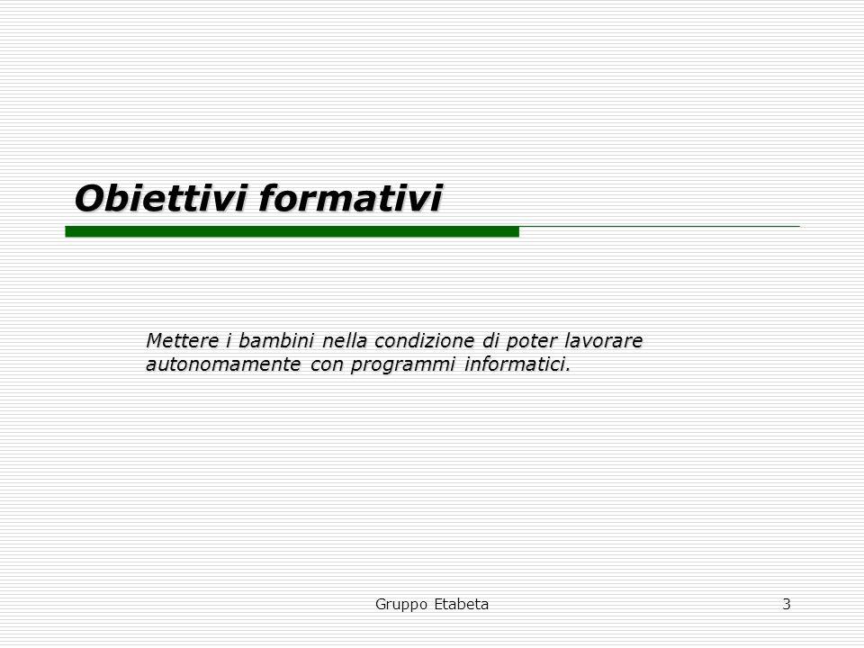Gruppo Etabeta3 Obiettivi formativi Mettere i bambini nella condizione di poter lavorare autonomamente con programmi informatici.