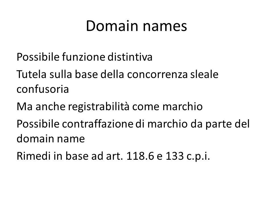 Domain names Possibile funzione distintiva Tutela sulla base della concorrenza sleale confusoria Ma anche registrabilità come marchio Possibile contraffazione di marchio da parte del domain name Rimedi in base ad art.