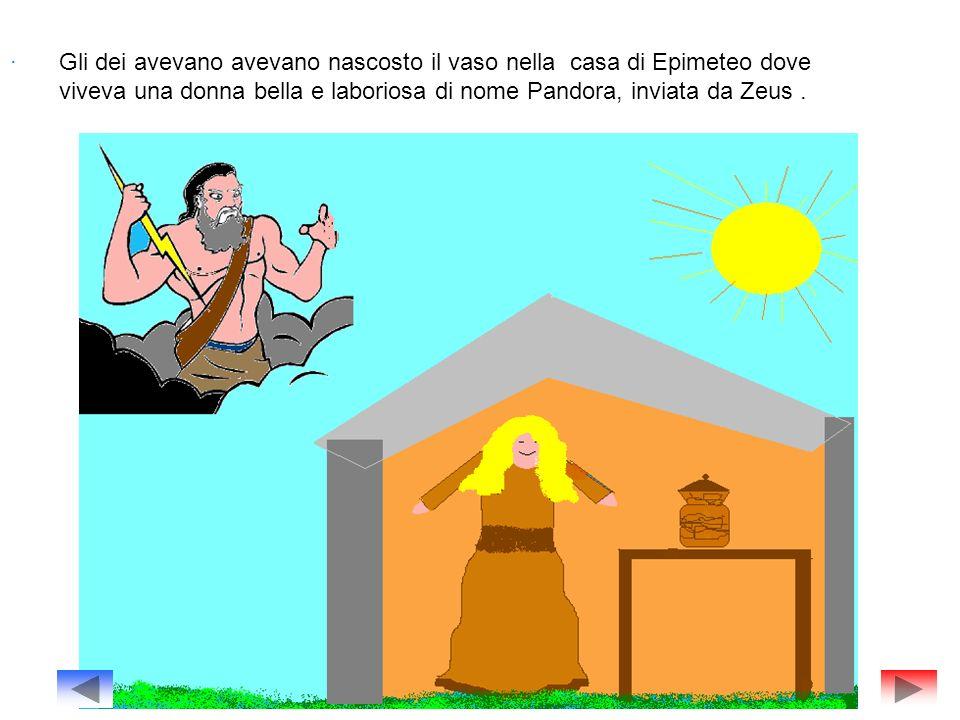 . Gli dei avevano avevano nascosto il vaso nella casa di Epimeteo dove viveva una donna bella e laboriosa di nome Pandora, inviata da Zeus.