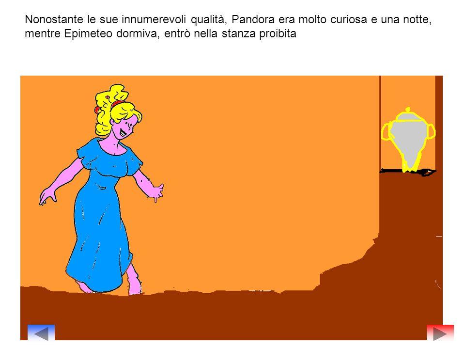 Nonostante le sue innumerevoli qualità, Pandora era molto curiosa e una notte, mentre Epimeteo dormiva, entrò nella stanza proibita