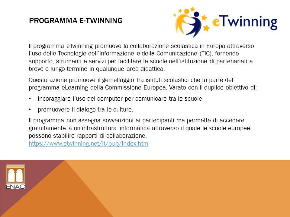 PROGRAMMA E-TWINNING Il programma eTwinning promuove la collaborazione scolastica in Europa attraverso l'uso delle Tecnologie dell'Informazione e della Comunicazione (TIC), fornendo supporto, strumenti e servizi per facilitare le scuole nell'istituzione di partenariati a breve e lungo termine in qualunque area didattica.