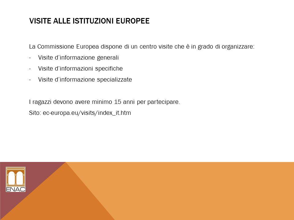 VISITE ALLE ISTITUZIONI EUROPEE La Commissione Europea dispone di un centro visite che è in grado di organizzare: -Visite d'informazione generali -Visite d'informazioni specifiche -Visite d'informazione specializzate I ragazzi devono avere minimo 15 anni per partecipare.