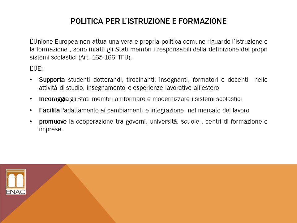 POLITICA PER L'ISTRUZIONE E FORMAZIONE L'Unione Europea non attua una vera e propria politica comune riguardo l'Istruzione e la formazione, sono infatti gli Stati membri i responsabili della definizione dei propri sistemi scolastici (Art.