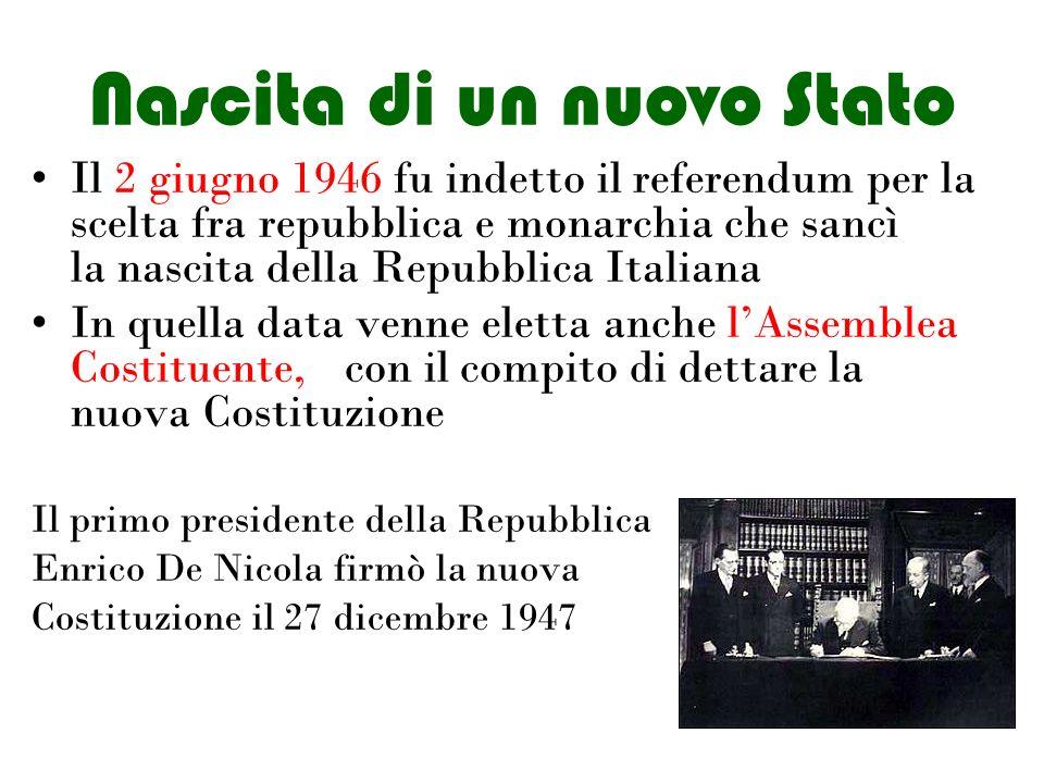 Nascita di un nuovo Stato Il 2 giugno 1946 fu indetto il referendum per la scelta fra repubblica e monarchia che sancì la nascita della Repubblica Italiana In quella data venne eletta anche l'Assemblea Costituente, con il compito di dettare la nuova Costituzione Il primo presidente della Repubblica Enrico De Nicola firmò la nuova Costituzione il 27 dicembre 1947