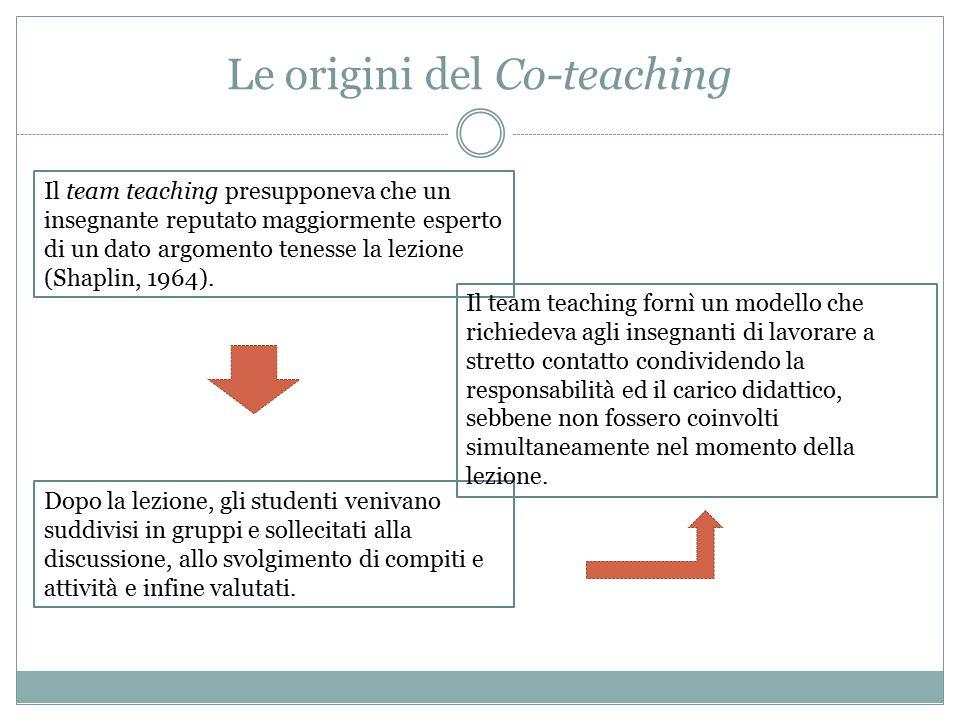 Le origini del Co-teaching Il team teaching presupponeva che un insegnante reputato maggiormente esperto di un dato argomento tenesse la lezione (Shaplin, 1964).