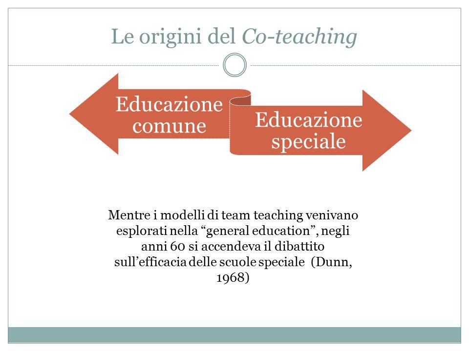 Le origini del Co-teaching Mentre i modelli di team teaching venivano esplorati nella general education , negli anni 60 si accendeva il dibattito sull'efficacia delle scuole speciale (Dunn, 1968) Educazione comune Educazione speciale