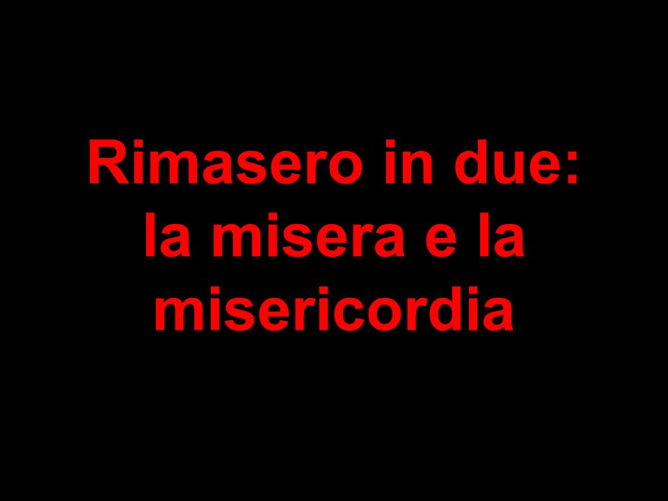 Rimasero in due: la misera e la misericordia