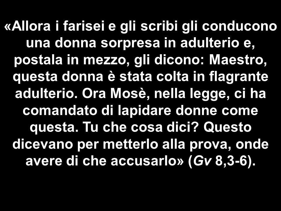 «Allora i farisei e gli scribi gli conducono una donna sorpresa in adulterio e, postala in mezzo, gli dicono: Maestro, questa donna è stata colta in flagrante adulterio.
