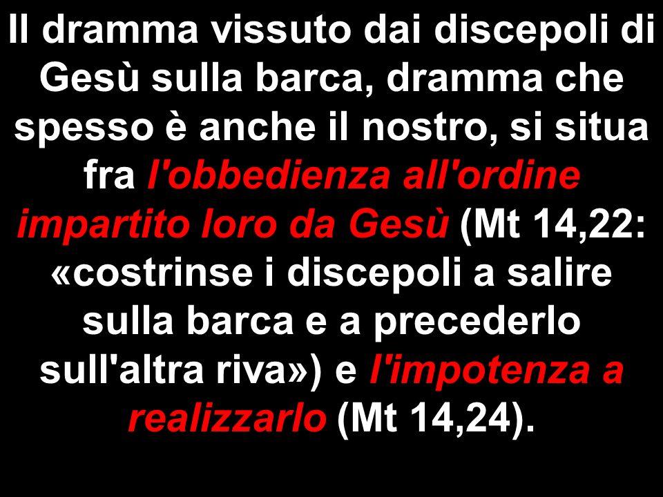 Il dramma vissuto dai discepoli di Gesù sulla barca, dramma che spesso è anche il nostro, si situa fra l obbedienza all ordine impartito loro da Gesù (Mt 14,22: «costrinse i discepoli a salire sulla barca e a precederlo sull altra riva») e l impotenza a realizzarlo (Mt 14,24).