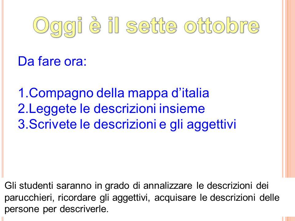Da fare ora: 1.Compagno della mappa d'italia 2.Leggete le descrizioni insieme 3.Scrivete le descrizioni e gli aggettivi Gli studenti saranno in grado di annalizzare le descrizioni dei parucchieri, ricordare gli aggettivi, acquisare le descrizioni delle persone per descriverle.