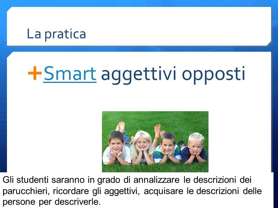 La pratica  Smart aggettivi opposti Smart Gli studenti saranno in grado di annalizzare le descrizioni dei parucchieri, ricordare gli aggettivi, acquisare le descrizioni delle persone per descriverle.