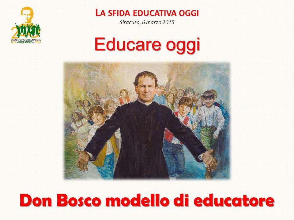 L A SFIDA EDUCATIVA OGGI Siracusa, 6 marzo 2015 Don Bosco modello di educatore Educare oggi