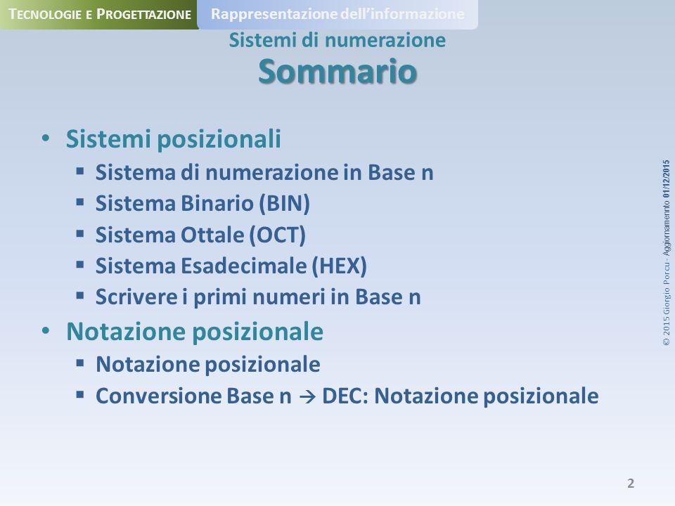 © 2015 Giorgio Porcu - Aggiornamennto 01/12/2015 T ECNOLOGIE E P ROGETTAZIONE Rappresentazione dell'informazione Sistemi di numerazione Sommario Sistemi posizionali  Sistema di numerazione in Base n  Sistema Binario (BIN)  Sistema Ottale (OCT)  Sistema Esadecimale (HEX)  Scrivere i primi numeri in Base n Notazione posizionale  Notazione posizionale  Conversione Base n  DEC: Notazione posizionale 2