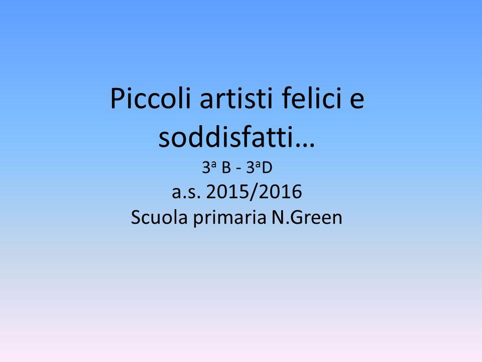 Piccoli artisti felici e soddisfatti… 3 a B - 3 a D a.s. 2015/2016 Scuola primaria N.Green