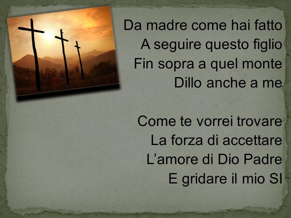 Da madre come hai fatto A seguire questo figlio Fin sopra a quel monte Dillo anche a me Come te vorrei trovare La forza di accettare L'amore di Dio Padre E gridare il mio SI
