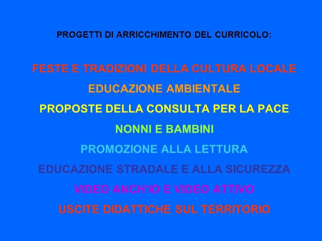 PROGETTI DI ARRICCHIMENTO DEL CURRICOLO: FESTE E TRADIZIONI DELLA CULTURA LOCALE EDUCAZIONE AMBIENTALE PROPOSTE DELLA CONSULTA PER LA PACE NONNI E BAMBINI PROMOZIONE ALLA LETTURA EDUCAZIONE STRADALE E ALLA SICUREZZA VIDEO ANCH'IO E VIDEO ATTIVO USCITE DIDATTICHE SUL TERRITORIO