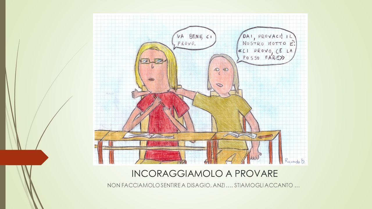 INCORAGGIAMOLO A PROVARE NON FACCIAMOLO SENTIRE A DISAGIO, ANZI …. STIAMOGLI ACCANTO …
