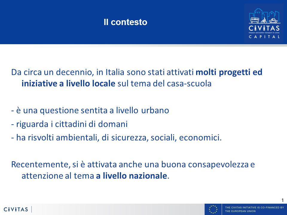 1 Il contesto Da circa un decennio, in Italia sono stati attivati molti progetti ed iniziative a livello locale sul tema del casa-scuola - è una questione sentita a livello urbano - riguarda i cittadini di domani - ha risvolti ambientali, di sicurezza, sociali, economici.