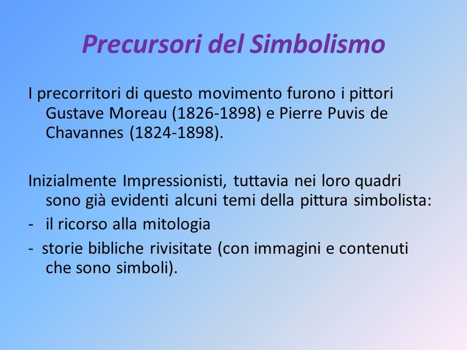 Precursori del Simbolismo I precorritori di questo movimento furono i pittori Gustave Moreau (1826-1898) e Pierre Puvis de Chavannes (1824-1898).