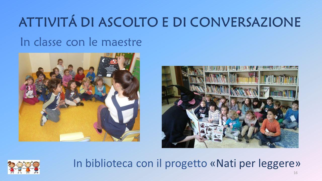 ATTIVITÁ DI ASCOLTO E DI CONVERSAZIONE In biblioteca con il progetto «Nati per leggere» In classe con le maestre 16