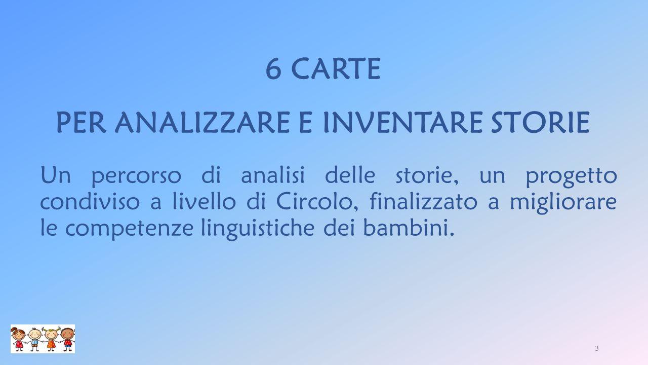 6 CARTE PER ANALIZZARE E INVENTARE STORIE Un percorso di analisi delle storie, un progetto condiviso a livello di Circolo, finalizzato a migliorare le competenze linguistiche dei bambini.