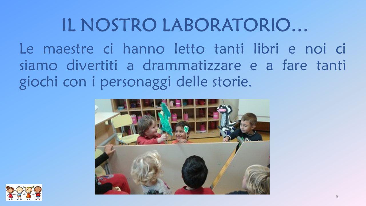 IL NOSTRO LABORATORIO… Le maestre ci hanno letto tanti libri e noi ci siamo divertiti a drammatizzare e a fare tanti giochi con i personaggi delle storie.