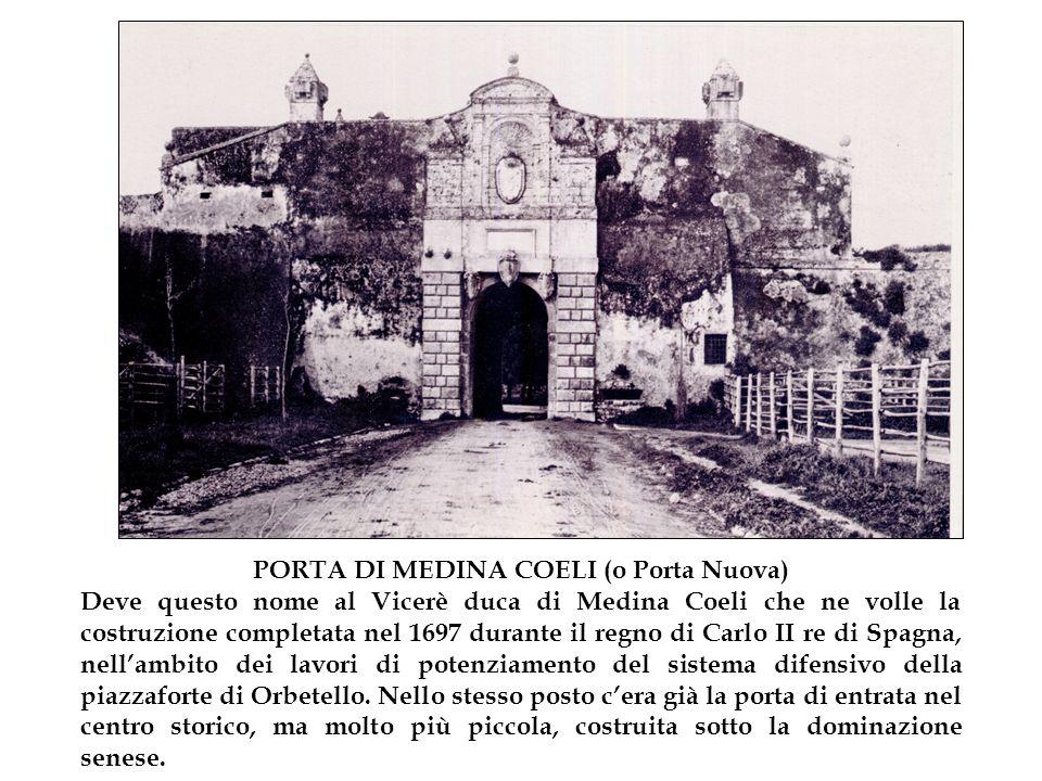 PORTA DI MEDINA COELI (o Porta Nuova) Deve questo nome al Vicerè duca di Medina Coeli che ne volle la costruzione completata nel 1697 durante il regno di Carlo II re di Spagna, nell'ambito dei lavori di potenziamento del sistema difensivo della piazzaforte di Orbetello.