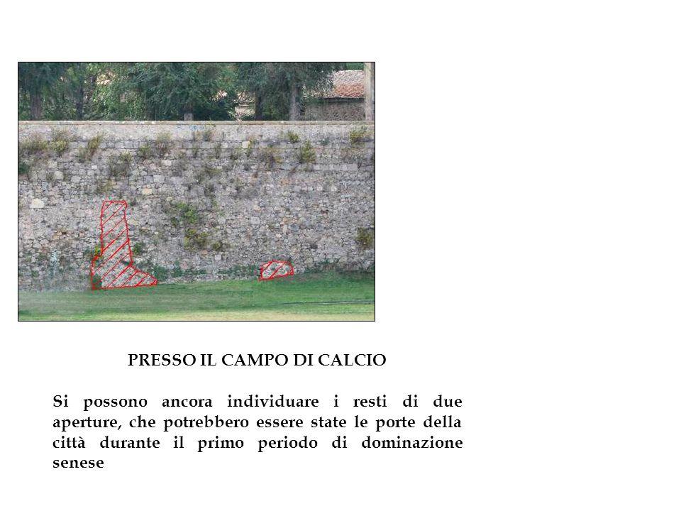 PRESSO IL CAMPO DI CALCIO Si possono ancora individuare i resti di due aperture, che potrebbero essere state le porte della città durante il primo periodo di dominazione senese