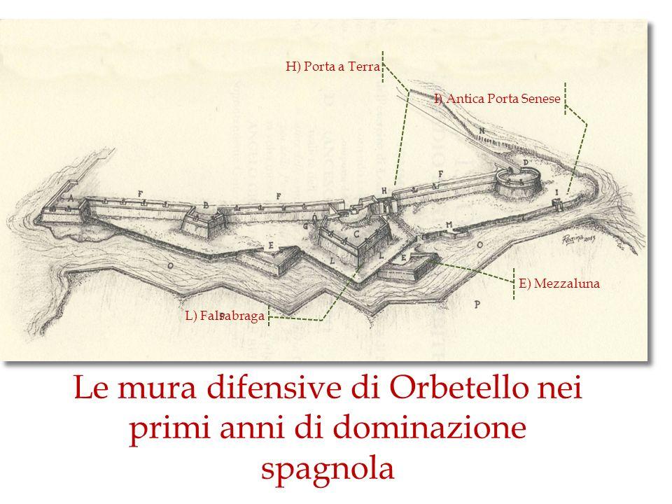L) Falsabraga E) Mezzaluna I) Antica Porta Senese H) Porta a Terra Le mura difensive di Orbetello nei primi anni di dominazione spagnola