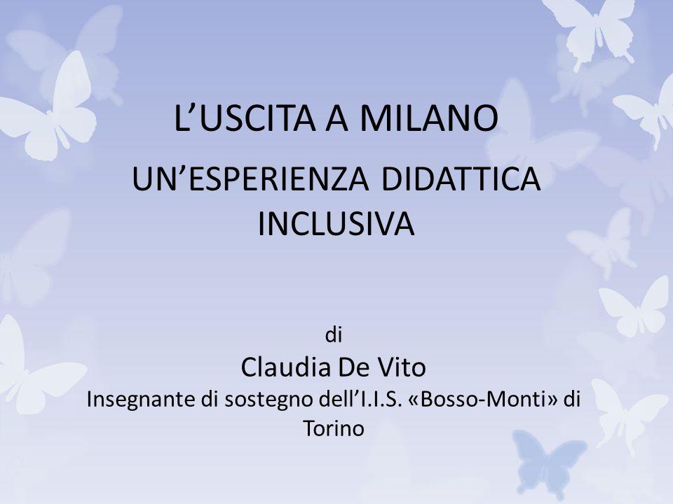 L'USCITA A MILANO UN'ESPERIENZA DIDATTICA INCLUSIVA di Claudia De Vito Insegnante di sostegno dell'I.I.S.
