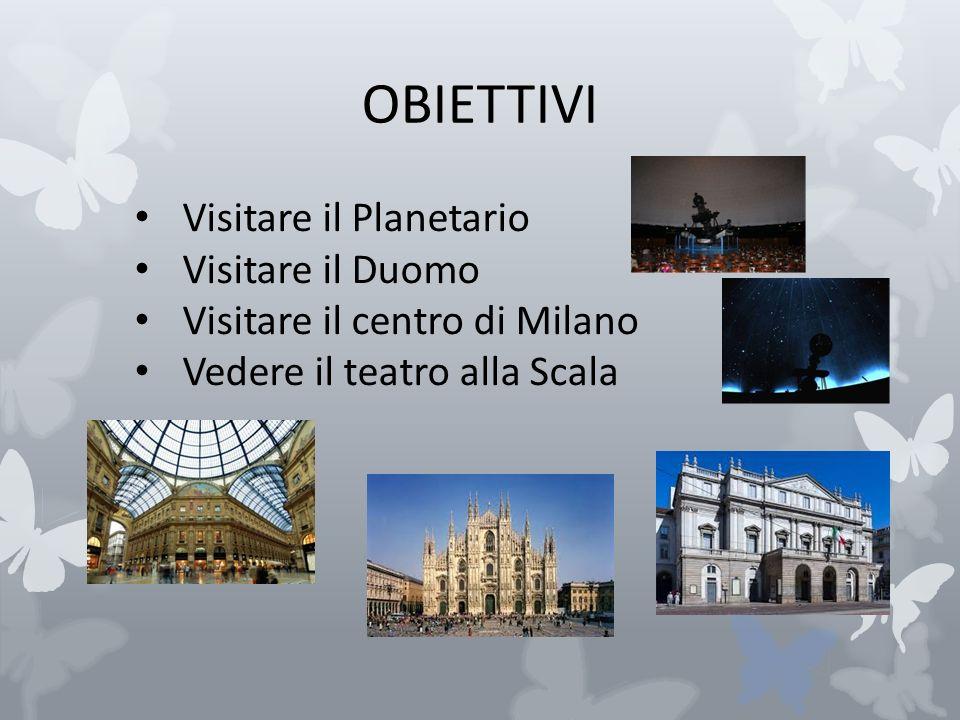 OBIETTIVI Visitare il Planetario Visitare il Duomo Visitare il centro di Milano Vedere il teatro alla Scala