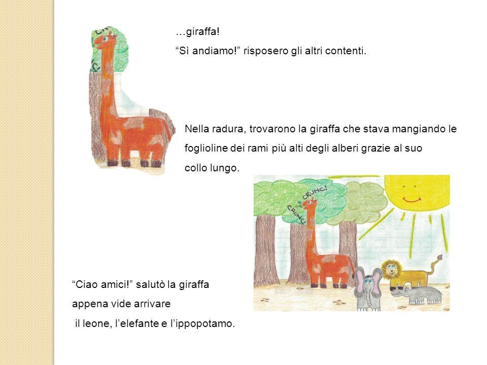 …giraffa. Sì andiamo! risposero gli altri contenti.