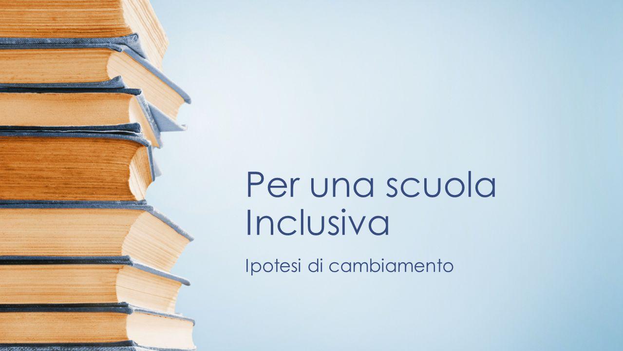 Per una scuola Inclusiva Ipotesi di cambiamento