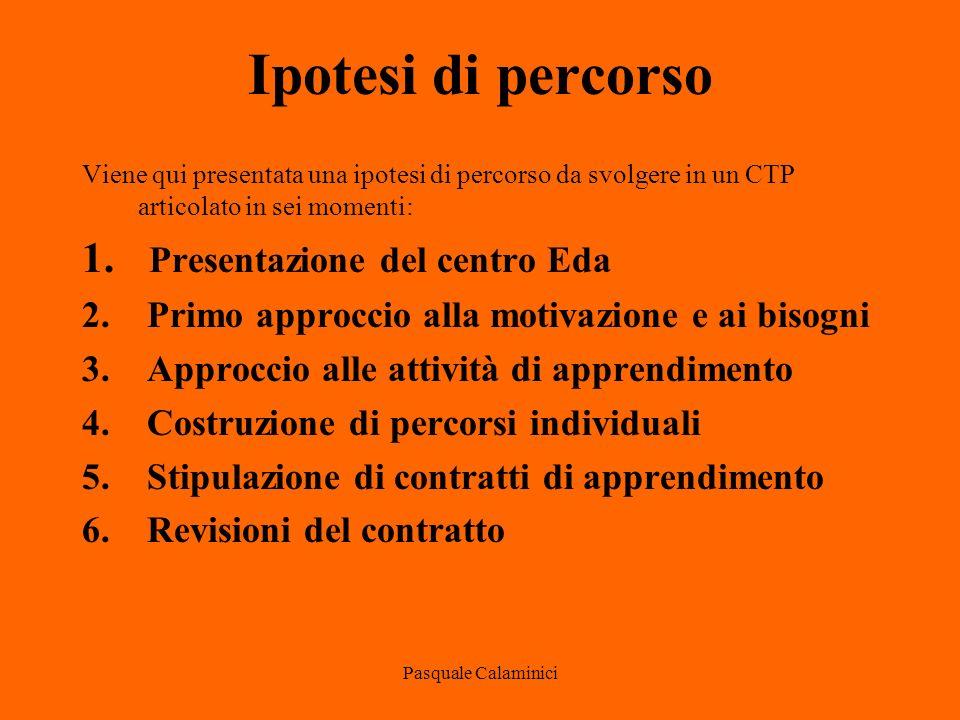 Pasquale Calaminici Ipotesi di percorso Viene qui presentata una ipotesi di percorso da svolgere in un CTP articolato in sei momenti: 1.