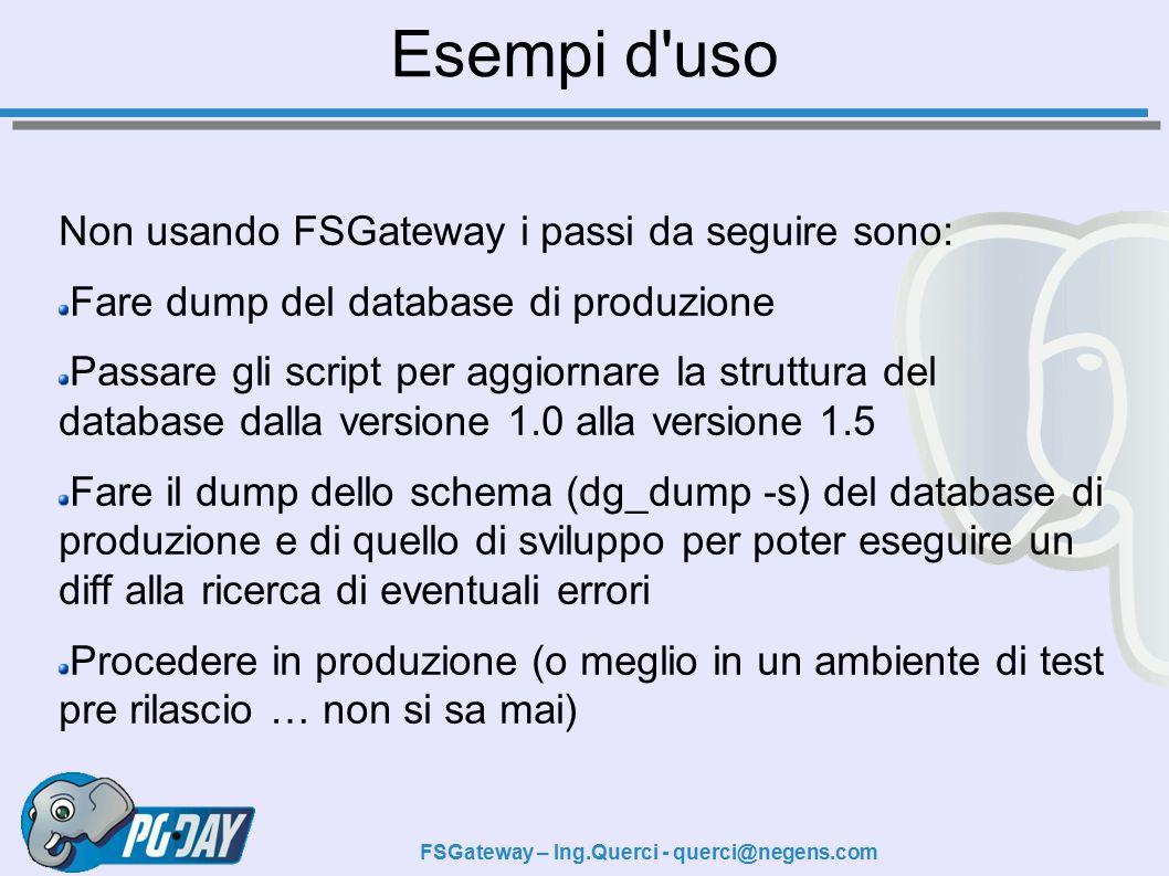 FSGateway – Ing.Querci - querci@negens.com Esempi d uso Non usando FSGateway i passi da seguire sono: Fare dump del database di produzione Passare gli script per aggiornare la struttura del database dalla versione 1.0 alla versione 1.5 Fare il dump dello schema (dg_dump -s) del database di produzione e di quello di sviluppo per poter eseguire un diff alla ricerca di eventuali errori Procedere in produzione (o meglio in un ambiente di test pre rilascio … non si sa mai)
