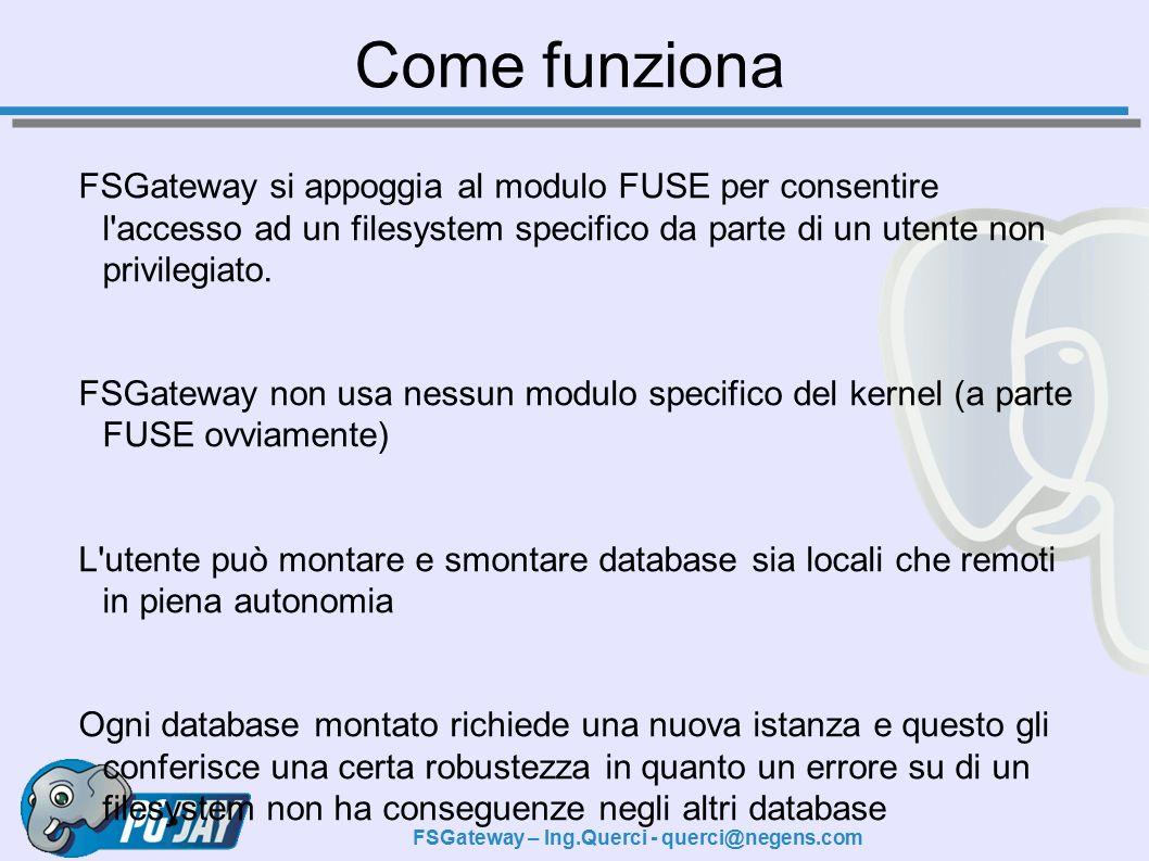 FSGateway – Ing.Querci - querci@negens.com Come funziona FSGateway si appoggia al modulo FUSE per consentire l accesso ad un filesystem specifico da parte di un utente non privilegiato.